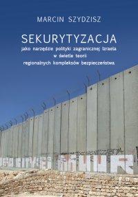 Sekurytyzacja jako narzędzie polityki zagranicznej Izraela w świetle teorii regionalnych kompleksów - Marcin Szydzisz - ebook