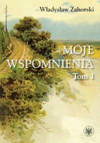 Moje wspomnienia. Tom 1 - Władysław Zahorski - ebook