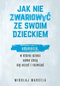 Jak nie zwariować ze swoim dzieckiem. Edukacja, w której dzieci same chcą się uczyć i rozwijać - Mikołaj Marcela - ebook