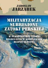 Militaryzacja subregionu Zatoki Perskiej w perspektywie teorii regionalnych kompleksów bezpieczeństwa - Jarosław Jarząbek - ebook