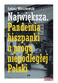 Największa. Pandemia hiszpanki u progu niepodległej Polski. - Łukasz Mieszkowski - ebook