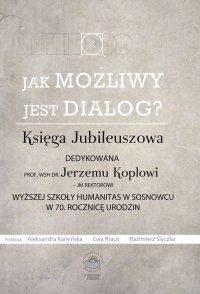 Jak możliwy jest dialog? Księga Jubileuszowa dedykowana prof. WSH dr Jerzemu Koplowi – JM Rektorowi Wyższej Szkoły Humanitas w Sosnowcu w 70. Rocznicę Urodzin - Ewa Kraus - ebook