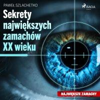 Sekrety największych zamachów XX wieku - Paweł Szlachetko - audiobook