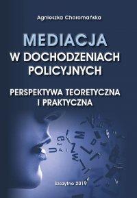 Mediacja w dochodzeniach policyjnych. Perspektywa teoretyczna i praktyczna - Agnieszka Choromańska - ebook