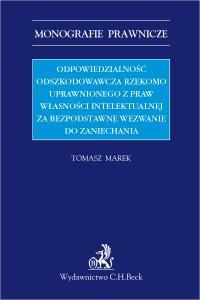 Odpowiedzialność odszkodowawcza rzekomo uprawnionego z praw własności intelektualnej za bezpodstawne wezwanie do zaniechania - Tomasz Marek - ebook