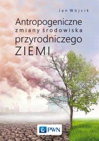 Antropogeniczne zmiany środowiska przyrodniczego Ziemi - Jan Wójcik - ebook
