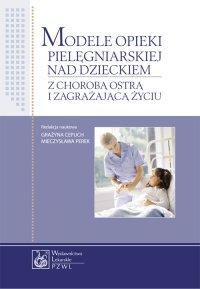 Modele opieki pielęgniarskiej nad dzieckiem z chorobą ostrą i zagrażającą życiu - Grażyna Cepuch - ebook