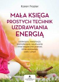 Mała księga prostych technik uzdrawiania energią. Litoterapia, medytacja, aromaterapia, reiki, opukiwanie i inne bezpieczne praktyki, które uzdrawiają ciało i umysł - Karen Frazier - ebook