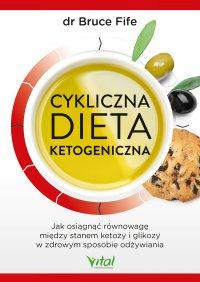 Cykliczna dieta ketogeniczna. Jak osiągnąć równowagę między stanem ketozy i glikozy w zdrowym sposobie odżywiania - dr Bruce Fife - ebook