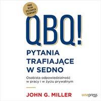 QBQ! Pytania trafiające w sedno. Osobista odpowiedzialność w pracy i w życiu prywatnym - John G. Miller - audiobook