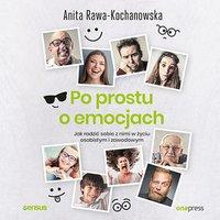 Po prostu o emocjach. Jak radzić sobie z nimi w życiu osobistym i zawodowym - Anita Rawa-Kochanowska - audiobook