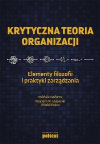 Krytyczna teoria organizacji. Elementy filozofii i praktyki zarządzania - Wojciech Gasparski - ebook