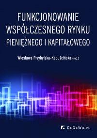 Funkcjonowanie współczesnego rynku pieniężnego i kapitałowego - prof. dr hab. Wiesława Przybylska-Kapuścińska - ebook
