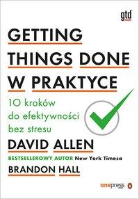 Getting Things Done w praktyce. 10 kroków do efektywności bez stresu - David Allen - ebook