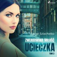 Zwerbowana miłość. Ucieczka. Tom 2 - Paweł Szlachetko - audiobook