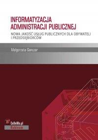 Informatyzacja administracji publicznej. Nowa jakość usług publicznych dla obywateli i przedsiębiorców - Małgorzata Ganczar - ebook
