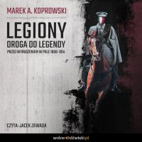 Legiony. Droga do legendy. Przed wyruszeniem w pole 1906-1914 - Marek A. Koprowski - audiobook
