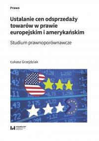 Ustalanie cen odsprzedaży towarów w prawie europejskim i amerykańskim. Studium prawnoporównawcze - Łukasz Grzejdziak - ebook
