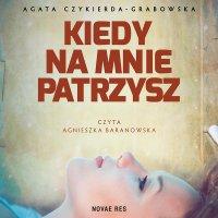 Kiedy na mnie patrzysz - Agata Czykierda-Grabowska - audiobook