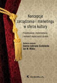 Koncepcje zarządzania i marketingu w sferze kultury. Projektowanie, implementacja i kontekst skuteczności działań - Joanna Łodziana-Grabowska - ebook