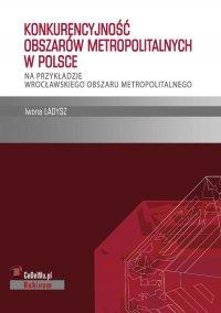 Konkurencyjność obszarów metropolitalnych w Polsce – na przykładzie wrocławskiego obszaru metropolitalnego - Iwona Ładysz - ebook