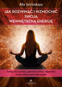 Jak rozwinąć i wzmocnić swoją wewnętrzną energię. Zyskaj siłę życiową, pewność siebie i odporność przed toksycznymi wibracjami - Alla Svirinskaya - ebook