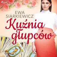 Kuźnia głupców - Ewa Siarkiewicz - audiobook