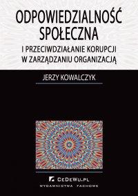 Odpowiedzialność społeczna i przeciwdziałanie korupcji w zarządzaniu organizacją - Jerzy Kowalczyk - ebook