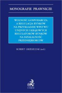 Wolność gospodarcza a regulacja rynków na przykładzie wpływu unijnych i krajowych regulatorów rynków na działalność przedsiębiorców - Robert Grzeszczak - ebook
