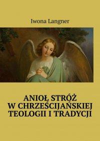 Anioł Stróż wchrześcijańskiej teologii itradycji - Iwona Langner - ebook