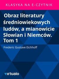 Obraz literatury średniowiekowych ludów, a mianowicie Słowian i Niemców. Tom 1