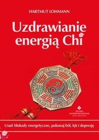Uzdrawianie energią Chi. Usuń blokady energetyczne, pokonaj ból, lęk i depresję - Hartmut Lohmann - ebook