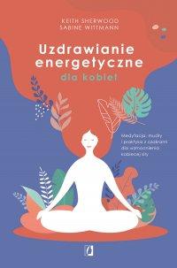 Uzdrawianie energetyczne dla kobiet. Medytacja, mudry i praktyka z czakrami dla wzmocnienia kobiecej siły - Keith Sherwood - ebook