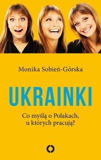 Ukrainki. Co myślą o Polakach, u których pracują? - Monika Sobień-Górska - ebook