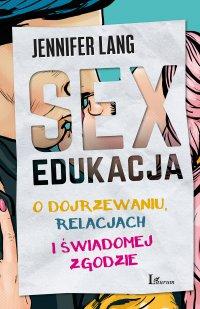 Sex edukacja. O dojrzewaniu, relacjach i świadomej zgodzie - Jennifer Lang - ebook