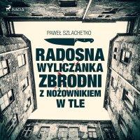 Radosna wyliczanka zbrodni z nożownikiem w tle - Paweł Szlachetko - audiobook