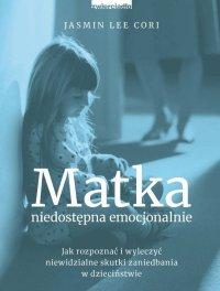 Matka niedostępna emocjonalnie. Jak rozpoznać i wyleczyć niewidzialne skutki zaniedbania w dzieciństwie - Jasmin L. Cori - ebook