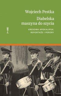 Diabelska maszyna do szycia. Kresowa apokalipsa: reportaże i perory - Wojciech Pestka - ebook