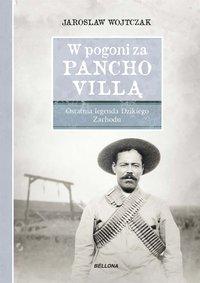 W pogoni za Pancho Villą. Ostatnia legenda Dzikiego Zachodu - Jarosław Wojtczak - ebook