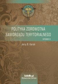 Polityka zdrowotna samorządu terytorialnego. Wyd. III - Jerzy B. Karski - ebook