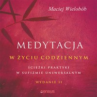 Medytacja w życiu codziennym. Ścieżki praktyki w sufizmie uniwersalnym. Wydanie II - Maciej Wielobób - audiobook