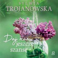Daj nam jeszcze szansę - Sylwia Trojanowska - audiobook