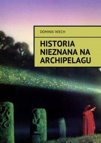 Historia nieznana na Archipelagu - Dominik Wiech - audiobook