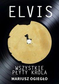 Elvis. Wszystkie płyty króla 1956-1966 - Mariusz Ogiegło - ebook