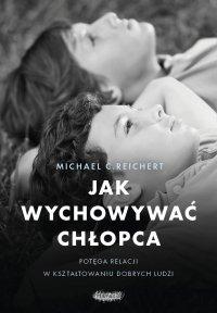 Jak wychowywać chłopca. Potęga relacji w kształtowaniu dobrych ludzi - Michael C. Reichert - ebook
