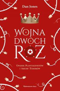 Wojna Dwóch Róż. Upadek Plantagenetów i triumf Tudorów - Dan Jones - ebook