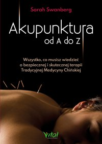 Akupunktura od A do Z. Wszystko, co musisz wiedzieć o bezpiecznej i skutecznej terapii Tradycyjnej Medycyny Chińskiej - Sarah Swanberg - ebook