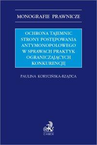 Ochrona tajemnic strony postępowania antymonopolowego w sprawach praktyk ograniczających konkurencję - Paulina Korycińska-Rządca - ebook
