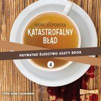 Prywatne śledztwo Agaty Brok. Tom 4. Katastrofalny błąd - Iwona Wilmowska - audiobook