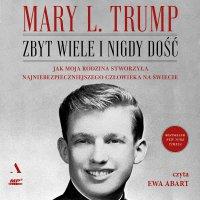 Zbyt wiele i nigdy dość. Jak moja rodzina stworzyła najniebezpieczniejszego człowieka na świecie. - Mary L. Trump - audiobook